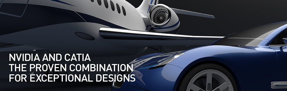 NVIDIA AND CATIA: THE PROVEN COMBINATION FOR EXCEPTIONAL DESIGNS