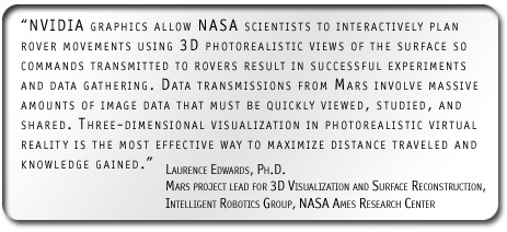 'NVIDIA graphics allow NASA scientists to interactively plan rover movements using 3D photorealistic views of the surface so commands transmitted to rovers result in successful experiments and data gathering. Data transmissions from Mars involve massive amounts of image data that must be quickly viewed, studied, and shared. Three-dimensional visualization in photorealistic virtual reality is the most effective way to maximize distance traveled and knowledge gained.' Laurence Edwards Ph.D., Mars project lead for 3D Visualization and Surface Reconstruction, Intelligent Robotics Group, NASA Ames Research Center